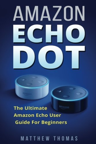 Amazon Echo Dot: The Ultimate Amazon Echo User Guide For Beginners (Amazon Alexa Book 1, 2nd Generation, Amazon Echo, Dot, Echo Dot, Amazon Echo User Manual, Step by step guide, Amazon Dot, Ebook)