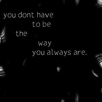 You don't have to be the way you always are