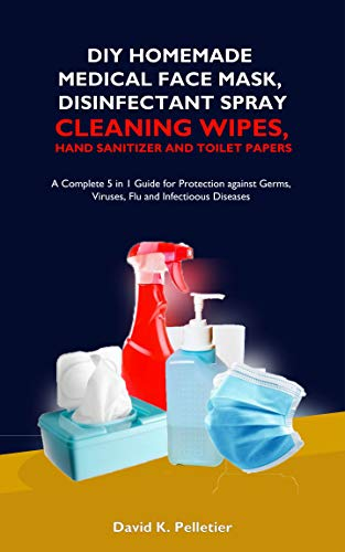DIY Homemade Medical Face Mask, Disinfectant Spray, Cleaning Wipes, Hand Sanitizer And Toilet Papers: A Complete 5 in 1 Guide for Protection against Germs, Viruses, Flu and Infectious Diseases