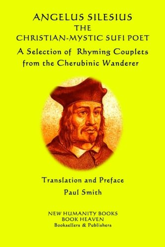 Angelus Silesius The Christian-Mystic Sufi Poet: A Selection of Rhyming Couplets from  the Cherubinic Wanderer