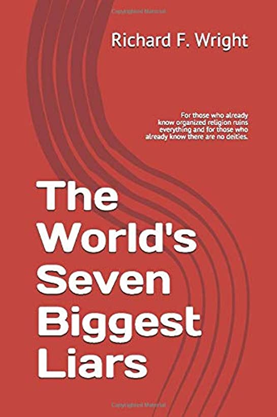 The World's Seven Biggest Liars: For those who already know that organized religion ruins everything and for those who already know there are no deities