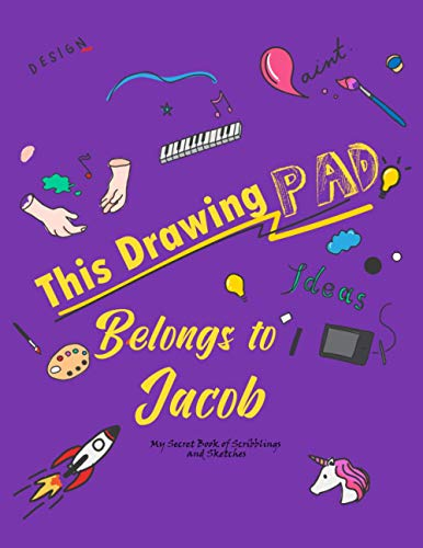 This Drawing Pad Belongs to Jacob: My Secret Book of Scribblings and Sketches Sketchbook for girls or boys , DRAWING PAD FOR Jacob , Great Art ... Gifts , age 4, 5, 6, 7, 8, 9, 10, 11, And 12,