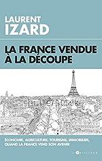 La France vendue à la découpe - Economie, agriculture, sciences, quand la France vend son avenir de Laurent Izard