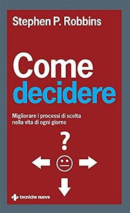 Come decidere: Migliorare i processi di scelta nella vita di ogni giorno