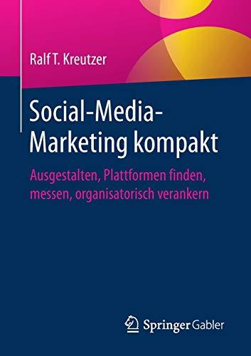Social-Media-Marketing kompakt: Ausgestalten, Plattformen finden, messen, organisatorisch verankern