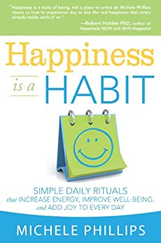 Happiness is a Habit: Simple Daily Rituals that Increase Energy, Improve Well Being, and Add Joy to Every Day by [Michele Phillips]