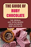 The Guide Of Ruby Chocolate: The Original And Tested Recipes Using Authentic Ruby Chocolate (New Edition): Tips For Making Desserts With Ruby Chocolate (English Edition)