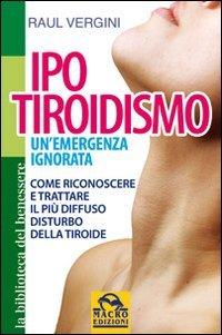 Ipotiroidismo. Un'emergenza ignorata. Come riconoscere e trattare il pù diffuso disturbo della tiroide (Biblioteca del benessere)