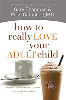 How to Really Love Your Adult Child: Building a Healthy Relationship in a Changing World by [Ross  Campbell]
