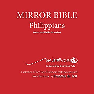 Philippians: Mirror Bible                   By:                                                                                                                                 Francois Du Toit                               Narrated by:                                                                                                                                 Francois Du Toit                      Length: 1 hr and 3 mins     2 ratings     Overall 5.0