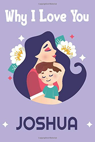Why I Love You, Joshua: Journal For Joshua   Son and Daughter Day journal Notebook   Son Gift   Personalized Name Joshua   Diary & Notebook For the Best Son / Lined Notebook (6x9,120 PAGES)