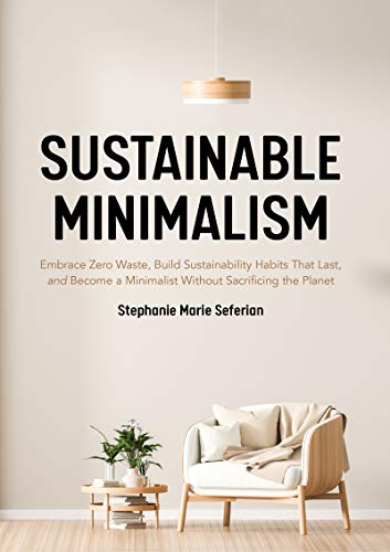 Compare Textbook Prices for Sustainable Minimalism: Embrace Zero Waste, Build Sustainability Habits That Last, and Become a Minimalist without Sacrificing the Planet Green Housecleaning, Zero Waste Living  ISBN 9781642505016 by Seferian, Stephanie Marie
