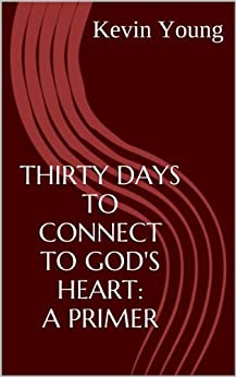 Thirty Days to Connect to God's Heart: a primer by [Kevin J. Young]
