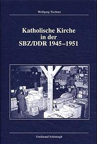 Katholische Kirche in der SBZ/DDR 1945-1951: Die Formierung einer Subgesellschaft im entstehenden sozialistischen Staat (Veröffentlichungen der Kommission für Zeitgeschichte, Reihe B: Forschungen)