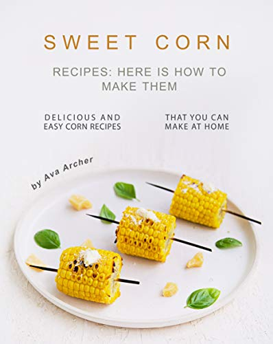 Sweet Corn Recipes: Here Is How to Make Them: Delicious and Easy Corn Recipes That You Can Make at Home (English Edition)