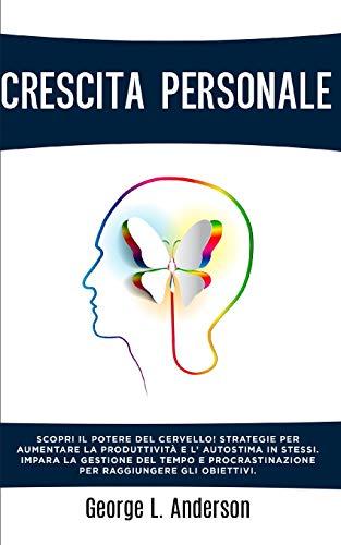 CRESCITA PERSONALE: Strategie per aumentare la produttività e l' autostima. Impara la gestione del tempo e procrastinazione per raggiungere gli obiettivi. CONTIENE PNL E LINGUAGGIO DEL CORPO