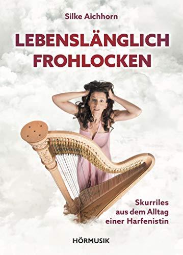 Lebenslänglich Frohlocken: Skurriles aus dem Alltag einer Harfenistin