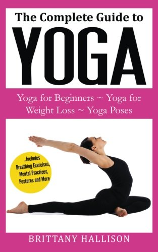 YOGA: Yoga for Beginners, Yoga for Weight Loss, Yoga Poses, Yoga Benefits (A Complete Guide to Everything You Need to Know!) BONUS Preview of 'Letting ... Spirituality, Consciousness, Health, Fitness)