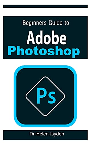 BEGINNERS GUIDE ON ADOBE PHOTOSHOP: Essential Guide on Image Editing, Enhancing and Manipulation Adventure 2021