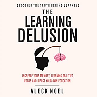 The Learning Delusion: Discover the Truth Behind Learning     Increase Your Memory, Learning Abilities, Focus and Direct Your Own Education              By:                                                                                                                                 Aleck Noel                               Narrated by:                                                                                                                                 Gregor Hinckley                      Length: 1 hr and 24 mins     Not rated yet     Overall 0.0