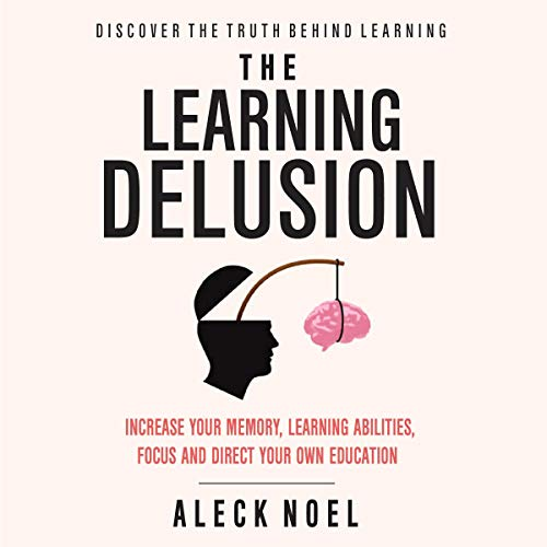The Learning Delusion: Discover the Truth Behind Learning audiobook cover art