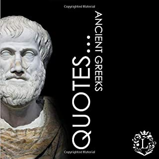 Quotes... Ancient Greeks: Inspiring Quotations by the Greatest Ancient Greeks: Socrates, Aristotle, Plato, Epicurus, Archimedes, Alexander the Great, ... Aesop, Homer, ... (Inspiring Minds)