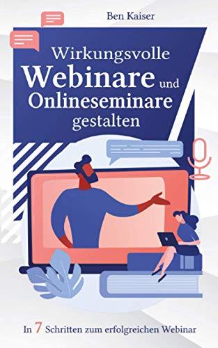 Wirkungsvolle Webinare und Onlineseminare gestalten: In 7 Schritten zum erfolgreichen Webinar