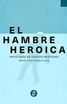 El hambre heroica: Antología de cuento mexicano de [Gabriel Rodríguez Liceaga]