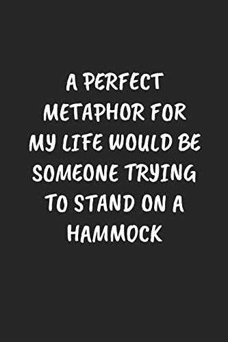 A Perfect Metaphor For My Life Would Be Someone Trying To Stand On A Hammock: Funny Notebook For...