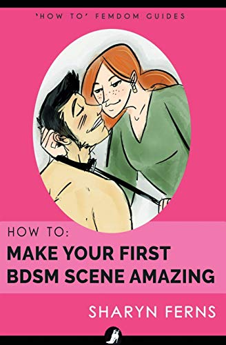 How To Make Your First BDSM Scene Amazing: For Dominant Women ('How To' Femdom Guide) (Volume 3)