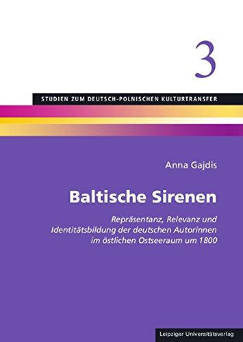Baltische Sirenen: Repräsentanz, Relevanz und Identitätsbildung der deutschen Autorinnen im östlichen Ostseeraum um 1800 (Studien zum deutsch-polnischen Kulturtransfer)