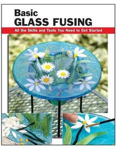 Basic Glass Fusing: All the Skills and Tools You Need to Get Started (How To Basics)