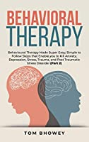 Behavioral Therapy: Behavioural Therapy Made Super Easy; Simple to Follow Steps that Enable you to Kill Anxiety, Depression, Stress, Trauma, and Post Traumatic Stress Disorder (Part 2)
