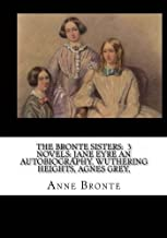 The Bronte Sisters: 3 Novels: Jane Eyre an Autobiography, Wuthering Heights, Agnes Grey,