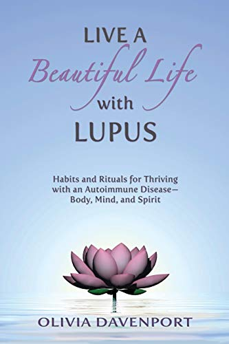 Live a Beautiful Life with Lupus: Habits and Rituals for Thriving with an Autoimmune Disease--Body, Mind, and Spirit