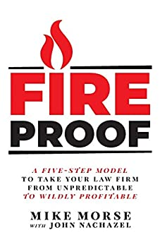 Fireproof  A Five-Step Model to Take Your Law Firm from Unpredictable to Wildly Profitable