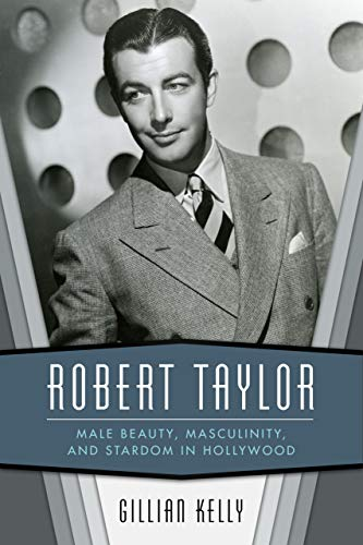Robert Taylor: Male Beauty, Masculinity, and Stardom in Hollywood (English Edition)