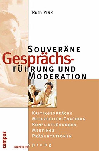 Souveräne Gesprächsführung und Moderation: Kritikgespräche - Mitarbeiter-Coaching - Konfliktlösung - Meetings - Präsentationen