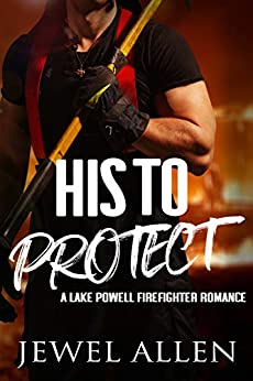 His to Protect (Lake Powell Firefighter Romance Book 1) by [Jewel Allen]