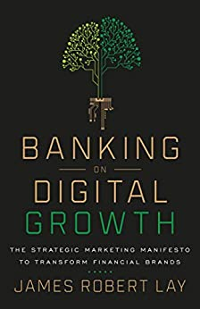 Banking on Digital Growth: The Strategic Marketing Manifesto to Transform Financial Brands by [James Robert Lay]