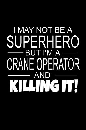 I May Not Be A Superhero But I'm A Crane Operator And Killing It!: Crane Operator Gifts As Appreciation With Funny Quote - Inspirational Blank Lined Small Crane Operators Journal Notebook