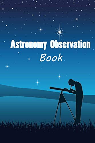 Astronomy Observation Book: Date Time Location GPS Observer Sky Conditions Clear Misty Finder Equipment & Tools EP FILTER MAG FOV Observation Notes 6*9 in 120 pages