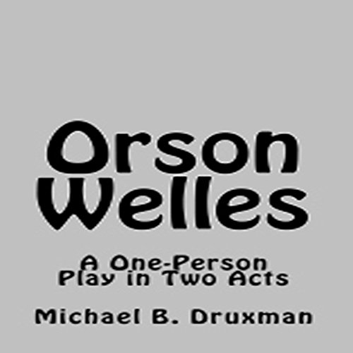 Orson Welles: A One-Person Play in Two Acts audiobook cover art