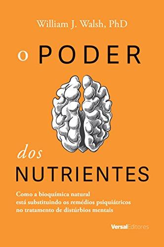 O Poder dos Nutrientes. Como a Bioquímica Natural Está Substituindo os Remédios Psiquiátricos no Tratamento de Distúrbios Mentais
