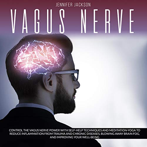 Vagus Nerve: Control the Vagus Nerve Power with Self-Help Techniques and Meditation-Yoga to Reduce Inflammation from Trauma and Chronic Diseases, Blowing Away Brain Fog and Improving Well-Being cover art