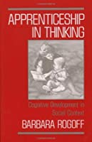 Apprenticeship in Thinking: Cognitive Development in Social Context by Barbara Rogoff(1991-02-28)