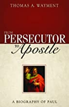 From Persecutor to Apostle: A Biography of Paul