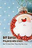 DIY Santa Projects with Cricut: How To Create Santa Things Using Your Cricut: Cricut Christmas Santa (English Edition)