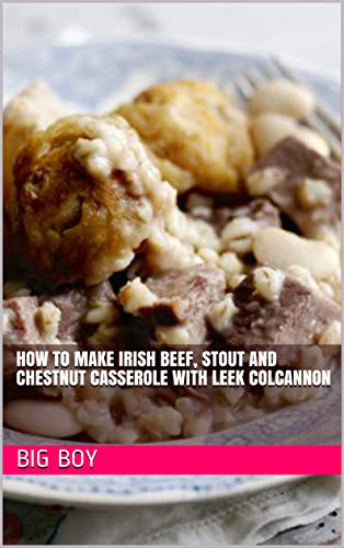 How To Make Irish Beef, Stout and Chestnut Casserole with Leek Colcannon (English Edition)