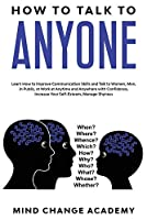 How To Talk To Anyone: Learn How To Improve Communication Skills And Talk To Women, Men, In Public, At Work, At Anytime And Anywhere With Confidence, Increase Your Self-Esteem, Manage Shyness
